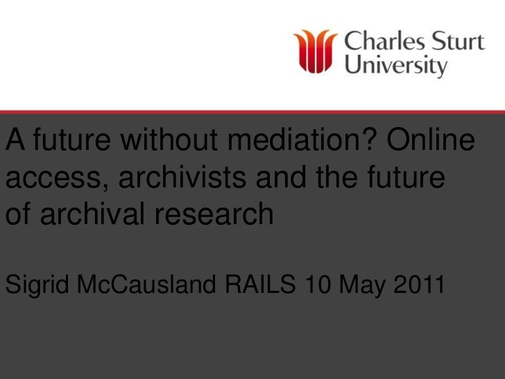 A future without mediation? Online access, archivists and the future of archival researchSigrid McCausland RAILS 10 May 20...