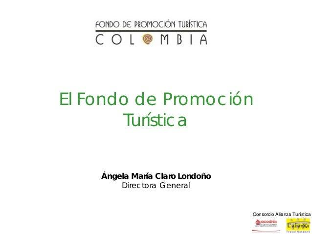 Consorcio Alianza TurísticaEl Fondo de PromociónTurísticaÁngela María Claro LondoñoDirectora General