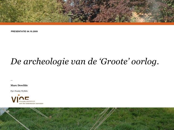 De archeologie van de 'Groote' oorlog.  — Marc Dewilde Ppt: Franky Wyffels PRESENTATIE 04.10.2009