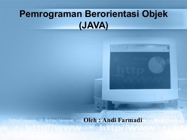 Pemrograman Berorientasi Objek (JAVA) Oleh : Andi Farmadi