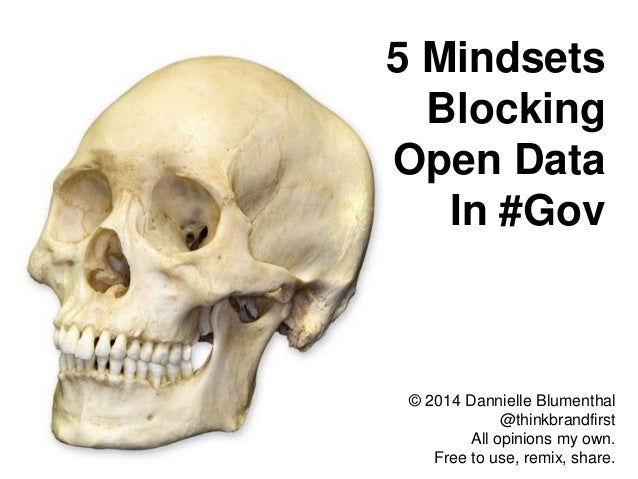 5 Mindsets Blocking Open Data In #Gov  © 2014 Dannielle Blumenthal @thinkbrandfirst All opinions my own. Free to use, remi...