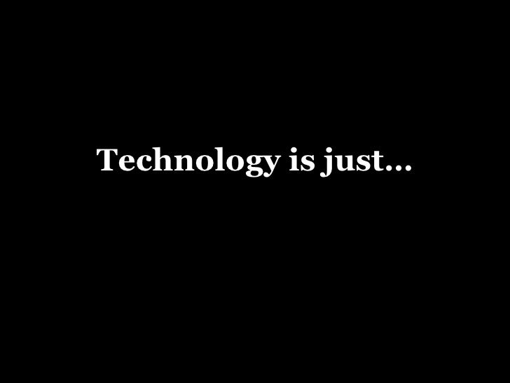 Technology is just…
