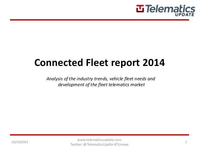 Connected Fleet report 2014 02/10/2013 www.telematicsupdate.com Twitter: @TelematicsUpdte #TUnews 1 Analysis of the indust...