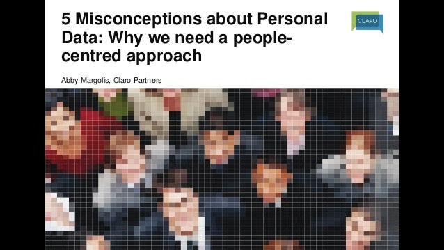 5 Misconceptions about Personal Data: Why we need a people- centred approach Abby Margolis, Claro Partners