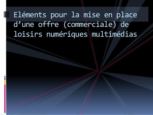 Eléments pour la mise en placed'une offre (commerciale) deloisirs numériques multimédias