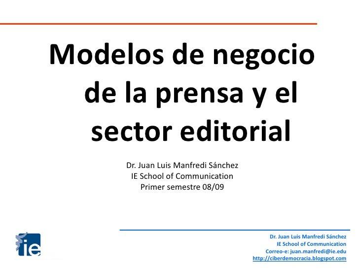 Modelos de negocio  de la prensa y el   sector editorial      Dr. Juan Luis Manfredi Sánchez       IE School of Communicat...