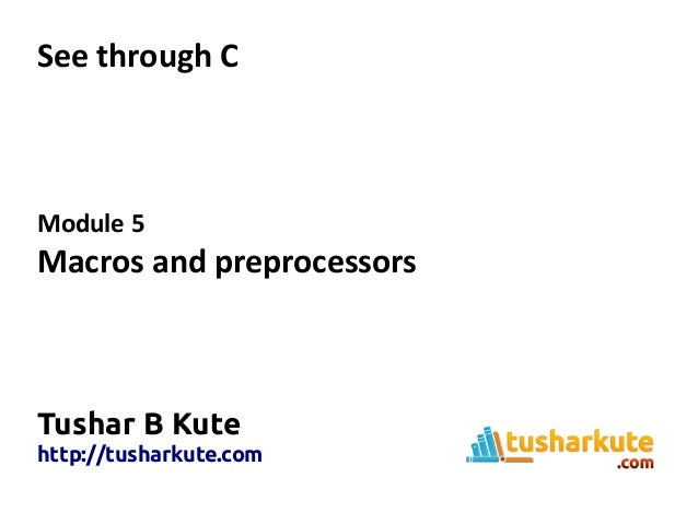 See through C Module 5 Macros and preprocessors Tushar B Kute http://tusharkute.com