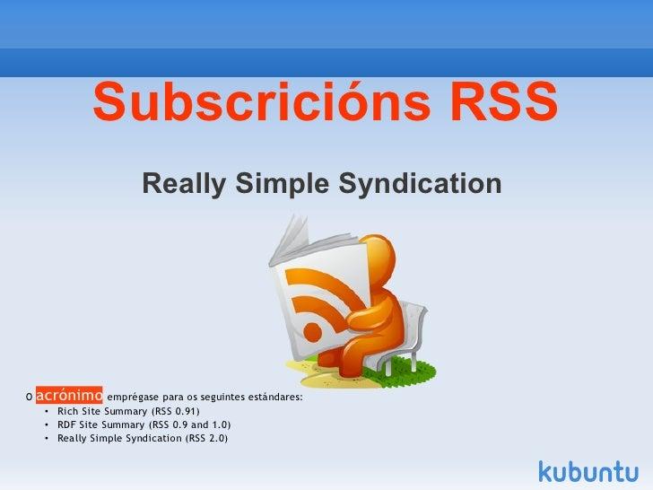 Subscricións RSS                    Really Simple SyndicationO acrónimo emprégase para os seguintes estándares:   • Rich S...