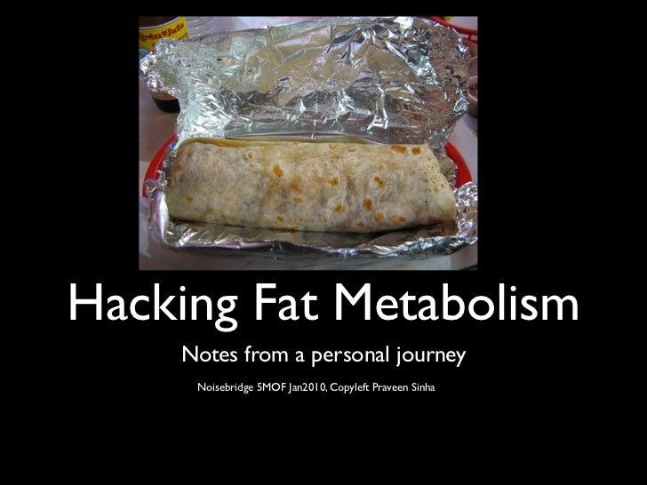 Hacking Fat Metabolism    Notes from a personal journey     Noisebridge 5MOF Jan2010, Copyleft Praveen Sinha