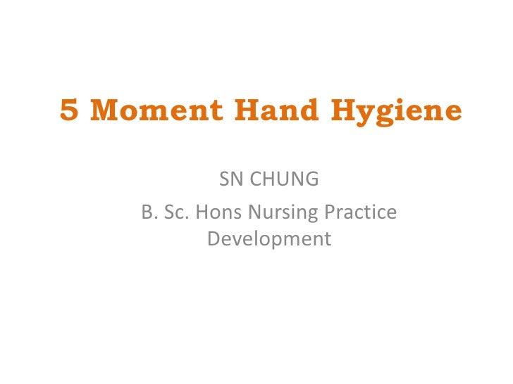 5 Moment Hand Hygiene<br />SN CHUNG<br />B. Sc. Hons Nursing Practice Development<br />15/8/2010<br />