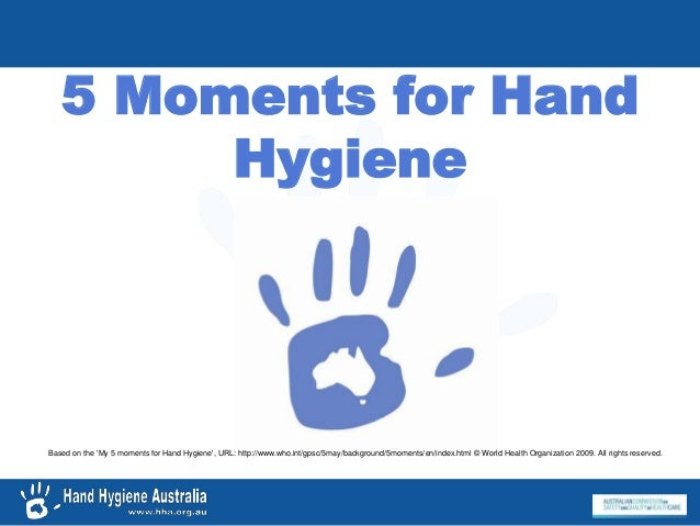 5 Moments for Hand Hygiene Based on the 'My 5 moments for Hand Hygiene', URL: http://www.who.int/gpsc/5may/background/5mom...