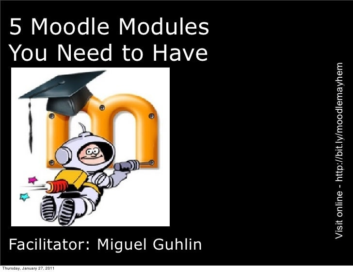 5 Moodle Modules  You Need to Have                               Visit online - http://bit.ly/moodlemayhem  Facilitator: M...