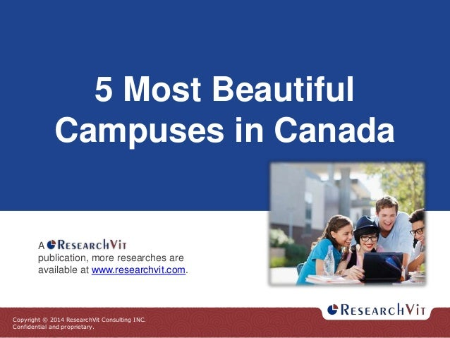 Copyright © 2014 ResearchVit Consulting INC. Confidential and proprietary. 5 Most Beautiful Campuses in Canada A publicati...