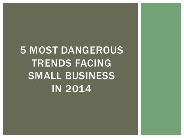 5 MOST DANGEROUS TRENDS FACING SMALL BUSINESS IN 2014