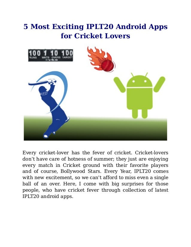 5 Most Exciting IPLT20 Android Appsfor Cricket LoversEvery cricket-lover has the fever of cricket. Cricket-loversdon't hav...