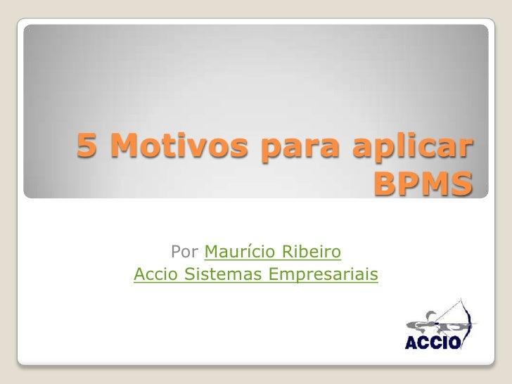 5 Motivos para aplicar BPMS<br />Por Maurício Ribeiro <br />Accio Sistemas Empresariais<br />