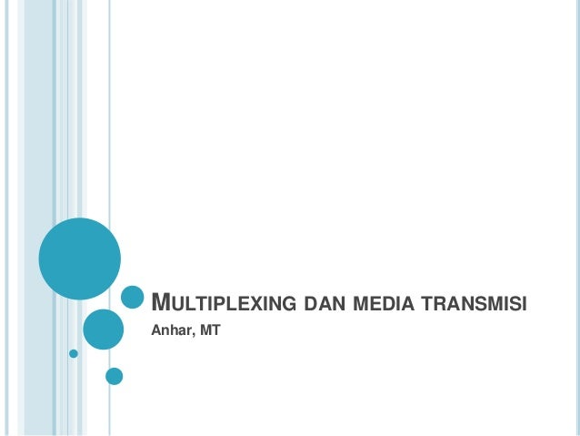 MULTIPLEXING DAN MEDIA TRANSMISI Anhar, MT