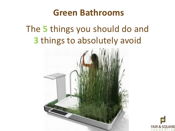 Green Bathrooms<br />The 5 things you should do and 3things to absolutely avoid <br />