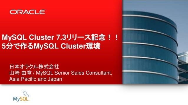 1 Copyright © 2012, Oracle and/or its affiliates. All rights reserved. MySQL Cluster 7.3リリース記念!! 5分で作るMySQL Cluster環境 日本オラ...