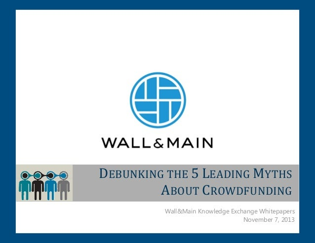 DEBUNKING THE 5 LEADING MYTHS ABOUT CROWDFUNDING Wall&Main Knowledge Exchange Whitepapers November 7, 2013