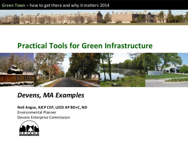 Green Town – how to get there and why it matters 2014 Practical Tools for Green Infrastructure Devens, MA Examples Neil An...