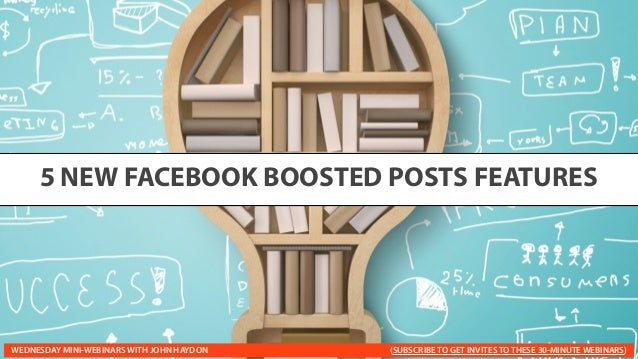 5 NEW FACEBOOK BOOSTED POSTS FEATURES WEDNESDAY MINI-WEBINARS WITH JOHN HAYDON (SUBSCRIBE TO GET INVITES TO THESE 30-MINUT...