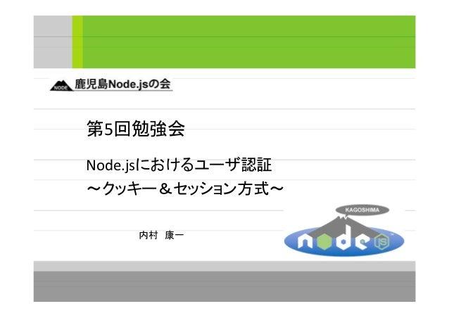 第5回勉強会 Node.jsにおけるユーザ認証 ~クッキー&セッション方式~ 内村 康一