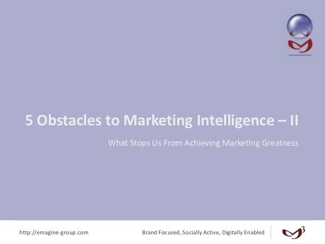 http://emagine-group.com Brand Focused, Socially Active, Digitally Enabled 5 Obstacles to Marketing Intelligence – II What...