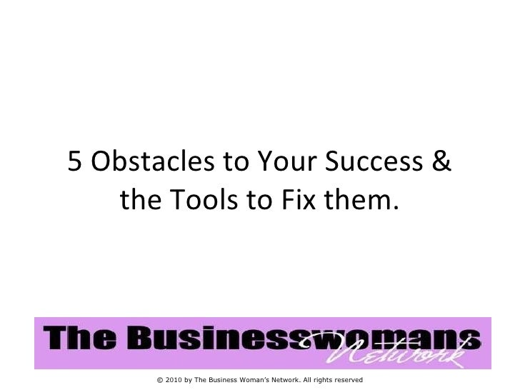 5 Obstacles to Your Success & the Tools to Fix them. © 2010 by The Business Woman's Network. All rights reserved