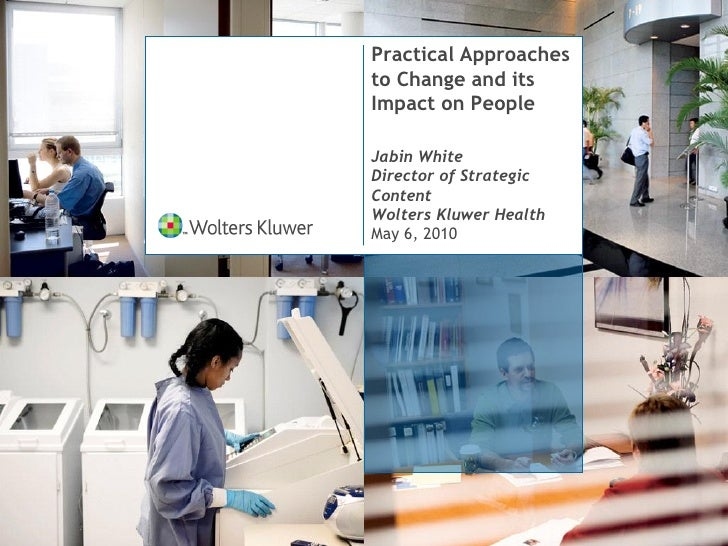 Practical Approaches to Change and its Impact on People  Jabin White Director of Strategic Content Wolters Kluwer Health M...