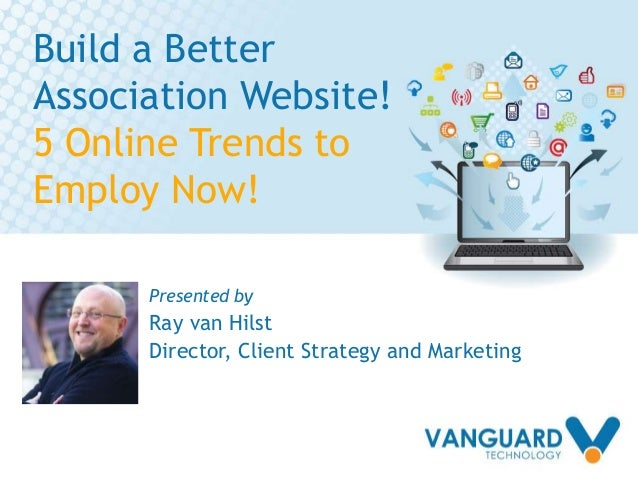 Build a Better Association Website! 5 Online Trends to Employ Now! Presented by Ray van Hilst Director, Client Strategy an...