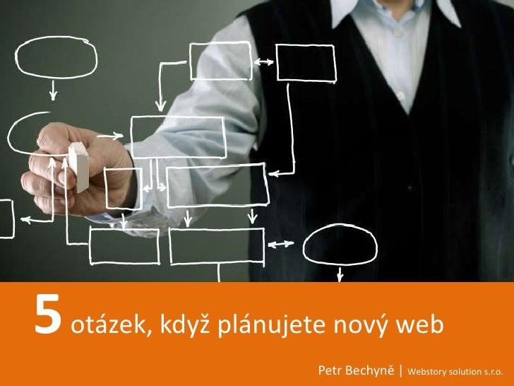 5 otázek, když plánujete nový web                      Petr Bechyně | Webstory solution s.r.o.