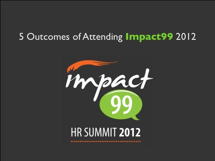 5 outcomes of Impact99 2012