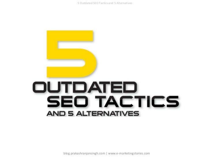 5 Outdated SEO Tactics and 5 Alternatives<br />blog.prakashranjansingh.com   www.e-marketingstories.com<br />