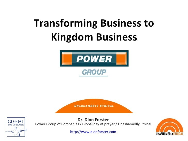 Transforming Business to Kingdom Business Dr. Dion Forster Power Group of Companies / Global day of prayer / Unashamedly E...