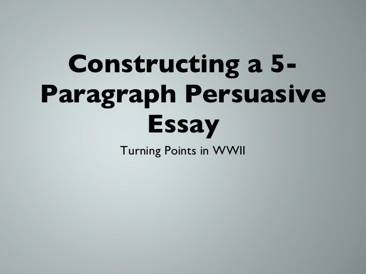 Constructing a 5-Paragraph Persuasive Essay <ul><li>Turning Points in WWII </li></ul>