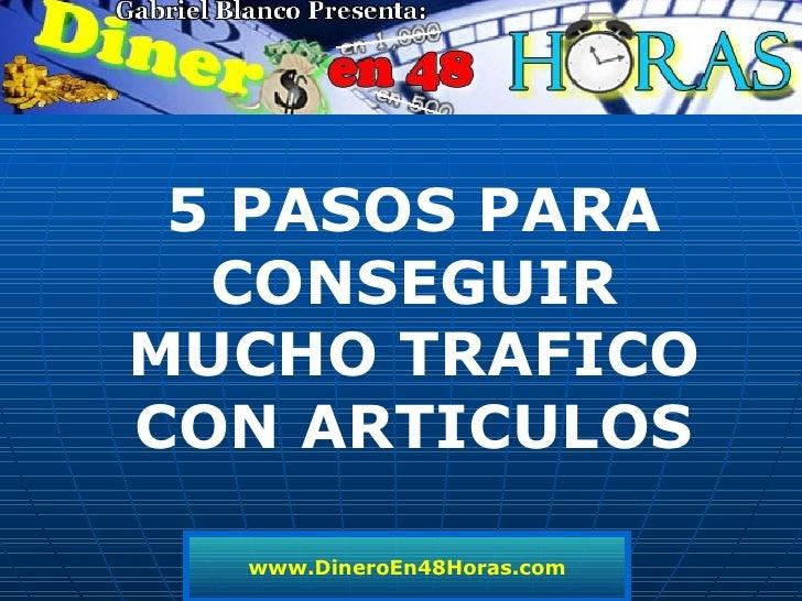 www.DineroEn48Horas.com 5 PASOS PARA CONSEGUIR MUCHO TRAFICO CON ARTICULOS