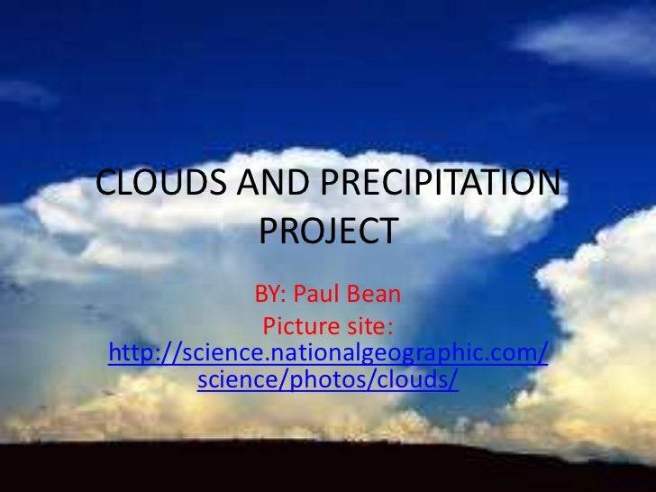 CLOUDS AND PRECIPITATION        PROJECT             BY: Paul Bean              Picture site:http://science.nationalgeograp...