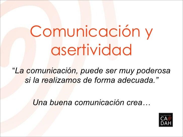 """Comunicación y      asertividad""""La comunicación, puede ser muy poderosa   si la realizamos de forma adecuada.""""     Una bue..."""