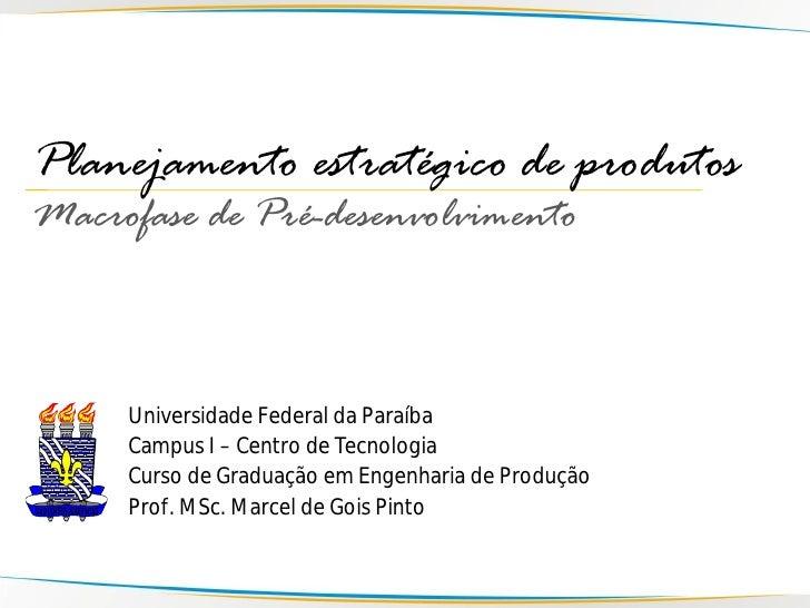 Planejamento estratégico de produtos Macrofase de Pré-desenvolvimento         Universidade Federal da Paraíba      Campus ...