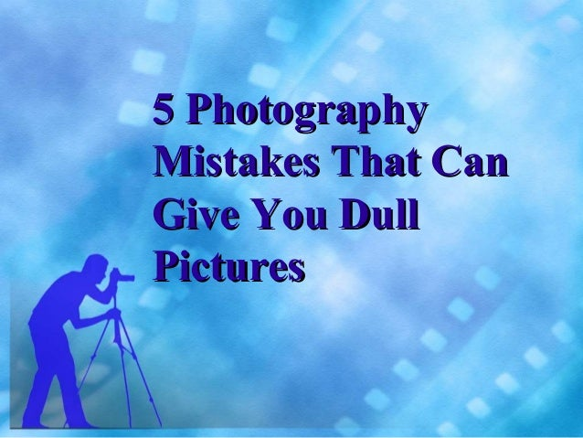 5 PhotographyMistakes That CanGive You DullPictures
