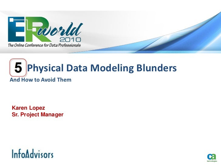 Physical Data Modeling BlundersAnd How to Avoid ThemKaren LopezSr. Project Manager