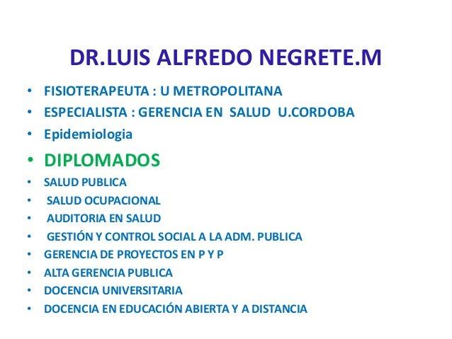 DR.LUIS ALFREDO NEGRETE.M • FISIOTERAPEUTA : U METROPOLITANA • ESPECIALISTA : GERENCIA EN SALUD U.CORDOBA • Epidemiologia ...