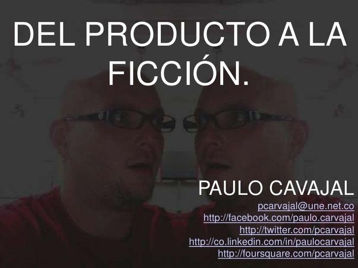 DEL PRODUCTO A LA     FICCIÓN.          PAULO CAVAJAL                           pcarvajal@une.net.co            http://fac...
