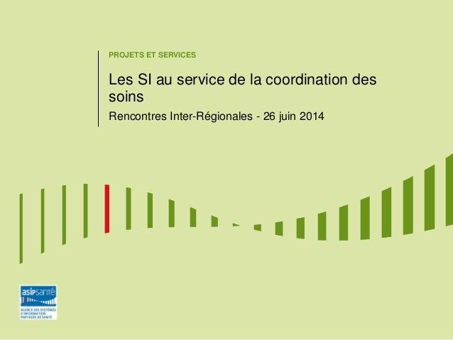 PROJETS ET SERVICES Les SI au service de la coordination des soins Rencontres Inter-Régionales - 26 juin 2014
