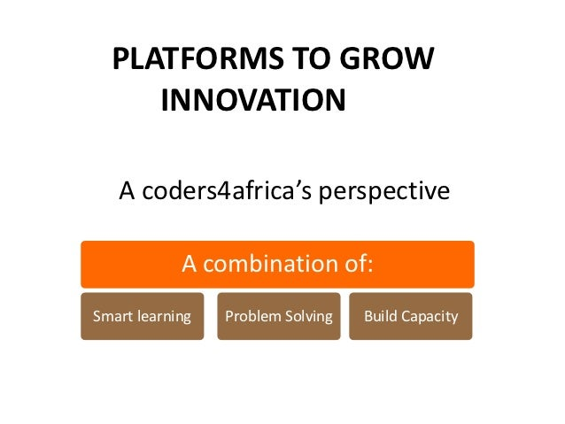 PLATFORMS TO GROW     INNOVATION   A coders4africa's perspective            A combination of:Smart learning   Problem Solv...