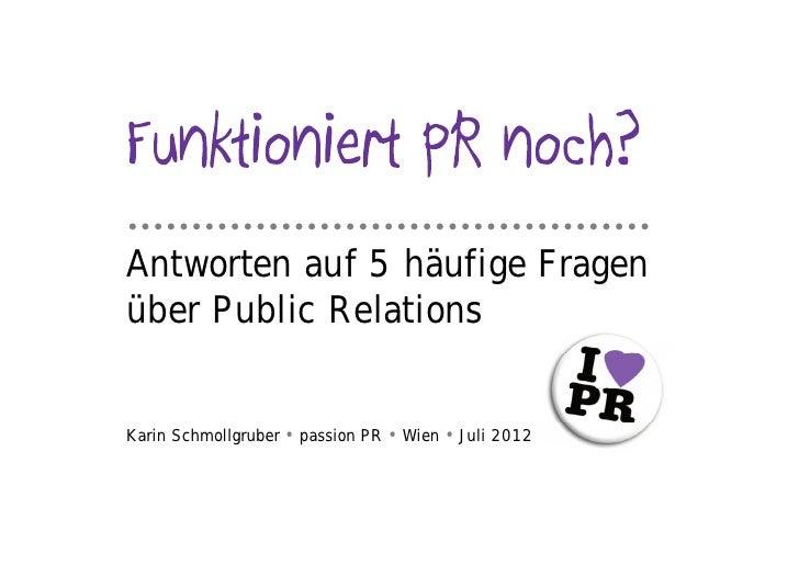 …………………………………..Antworten auf 5 häufige Fragenüber Public RelationsKarin Schmollgruber • passion PR • Wien • Juli 2012