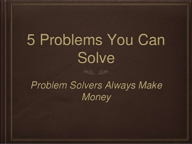 5 Problems You Can Solve Problem Solvers Always Make Money