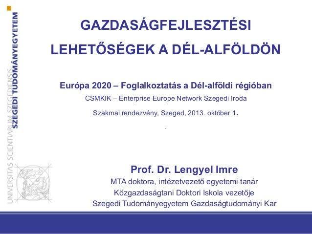 GAZDASÁGFEJLESZTÉSI LEHETŐSÉGEK A DÉL-ALFÖLDÖN Európa 2020 – Foglalkoztatás a Dél-alföldi régióban CSMKIK – Enterprise Eur...