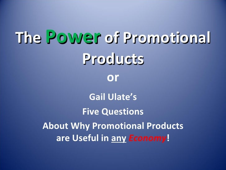 The  Power  of Promotional Products or Gail Ulate's Five Questions About Why Promotional Products are Useful in  any   Eco...